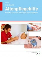 Altenpflegehilfe. Pflegepraxis und medizinische Grundlagen. Arbeitsheft