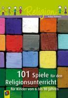 101 Spiele für den Religionsunterricht für Kinder von 6 bis 10 Jahren